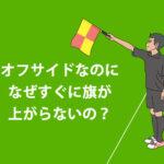 サッカー オフサイド すぐに旗が上がらない理由